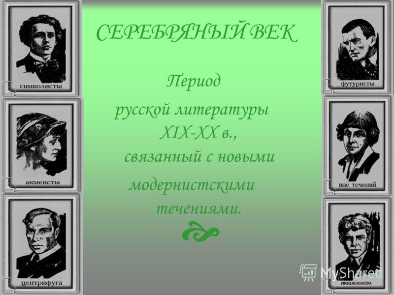СЕРЕБРЯНЫЙ ВЕК Период русской литературы XIX-XX в., связанный с новыми модернистскими течениями.