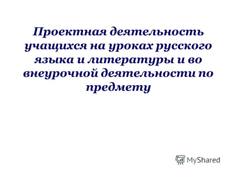 Проектная деятельность учащихся на уроках русского языка и литературы и во внеурочной деятельности по предмету