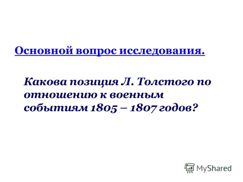 Основной вопрос исследования. Какова позиция Л. Толстого по отношению к военным событиям 1805 – 1807 годов?