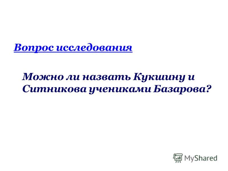 Вопрос исследования Можно ли назвать Кукшину и Ситникова учениками Базарова?