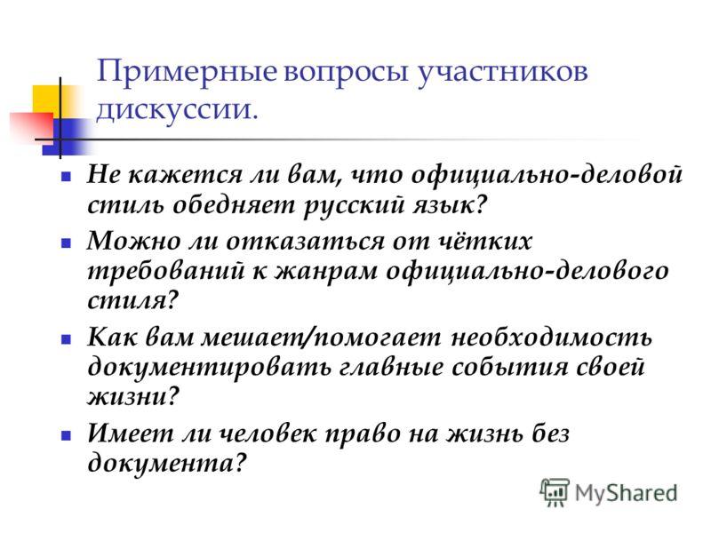 Примерные вопросы участников дискуссии. Не кажется ли вам, что официально-деловой стиль обедняет русский язык? Можно ли отказаться от чётких требований к жанрам официально-делового стиля? Как вам мешает/помогает необходимость документировать главные