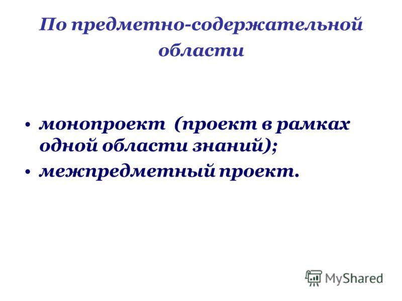 По предметно-содержательной области монопроект (проект в рамках одной области знаний); межпредметный проект.