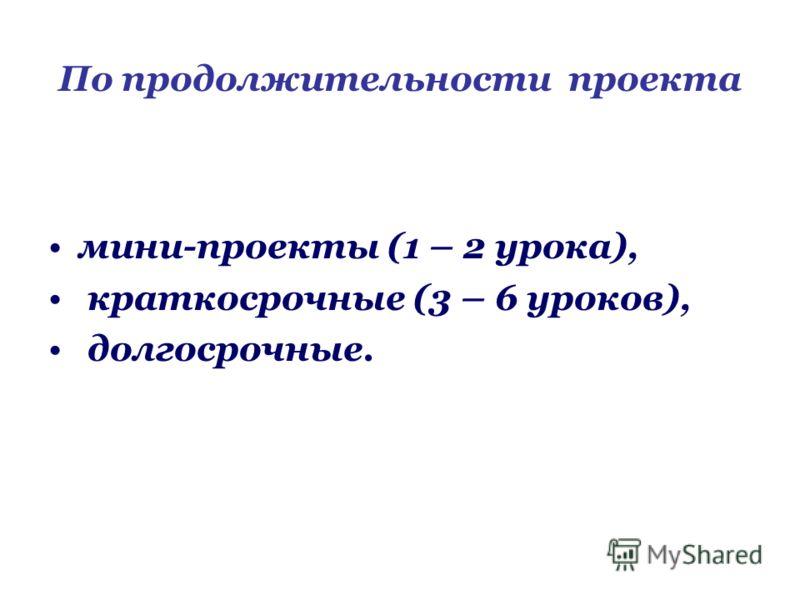 По продолжительности проекта мини-проекты (1 – 2 урока), краткосрочные (3 – 6 уроков), долгосрочные.