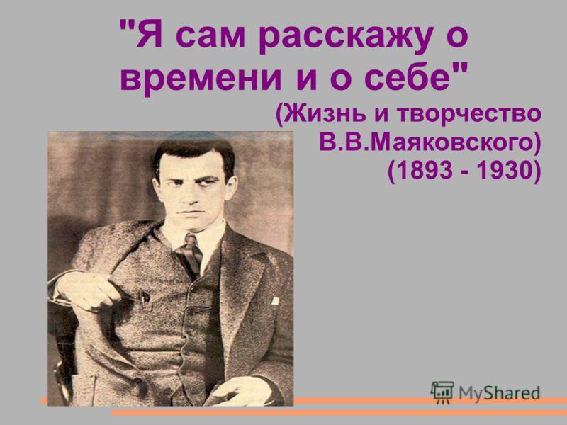 Я сам расскажу о времени и о себе (Жизнь и творчество В.В.Маяковского) (1893 - 1930)