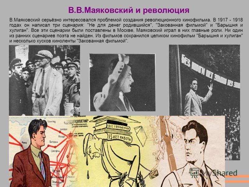 В.В.Маяковский и революция В.Маяковский серьёзно интересовался проблемой создания революционного кинофильма. В 1917 - 1918 годах он написал три сценария: