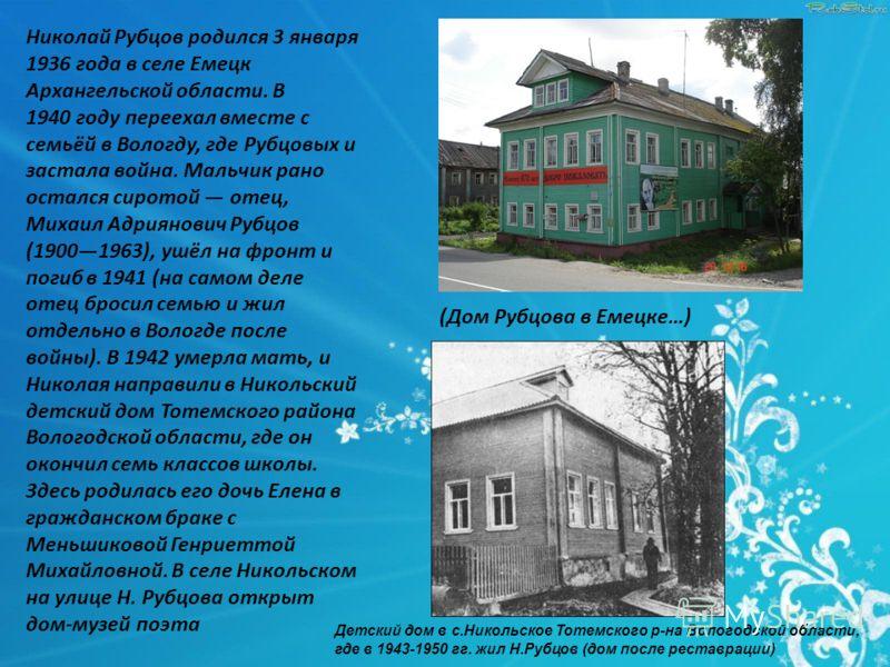 Николай Рубцов родился 3 января 1936 года в селе Емецк Архангельской области. В 1940 году переехал вместе с семьёй в Вологду, где Рубцовых и застала война. Мальчик рано остался сиротой отец, Михаил Адриянович Рубцов (19001963), ушёл на фронт и погиб