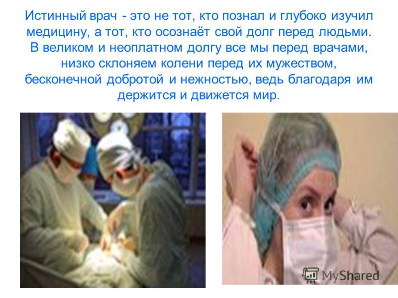 Истинный врач - это не тот, кто познал и глубоко изучил медицину, а тот, кто осознаёт свой долг перед людьми. В великом и неоплатном долгу все мы перед врачами, низко склоняем колени перед их мужеством, бесконечной добротой и нежностью, ведь благодар