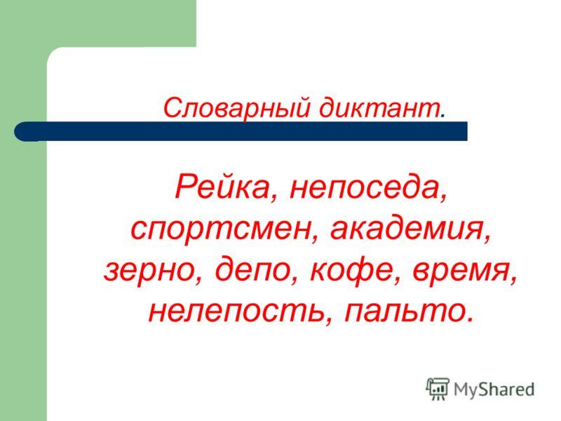 Словарный диктант. Рейка, непоседа, спортсмен, академия, зерно, депо, кофе, время, нелепость, пальто.