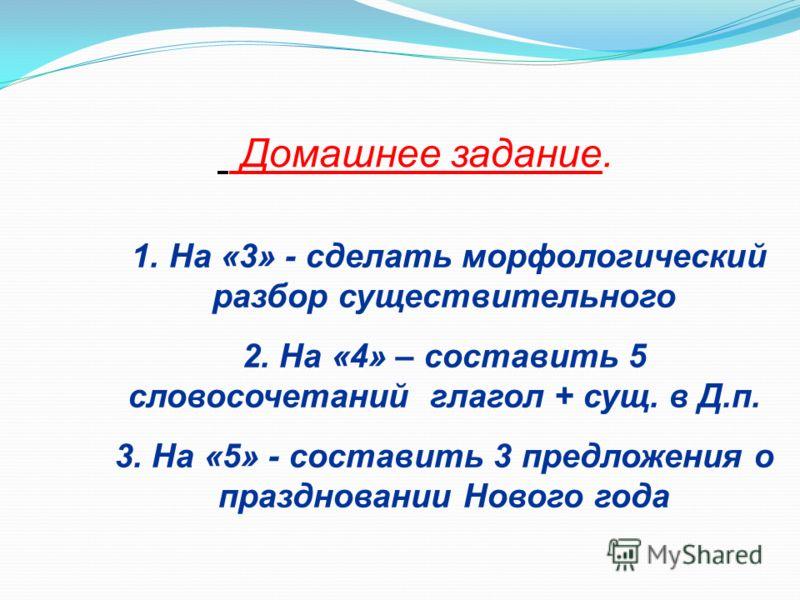 Домашнее задание. 1. На «3» - сделать морфологический разбор существительного 2. На «4» – составить 5 словосочетаний глагол + сущ. в Д.п. 3. На «5» - составить 3 предложения о праздновании Нового года