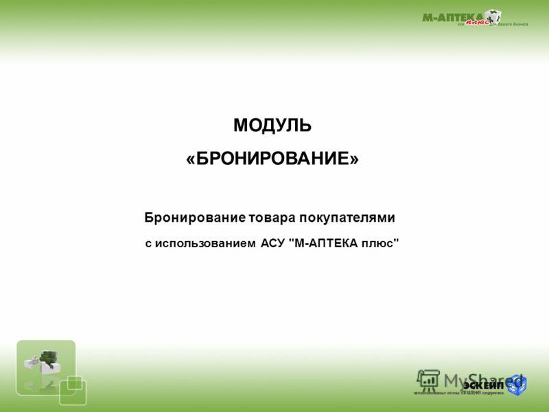МОДУЛЬ «БРОНИРОВАНИЕ» Бронирование товара покупателями с использованием АСУ М-АПТЕКА плюс