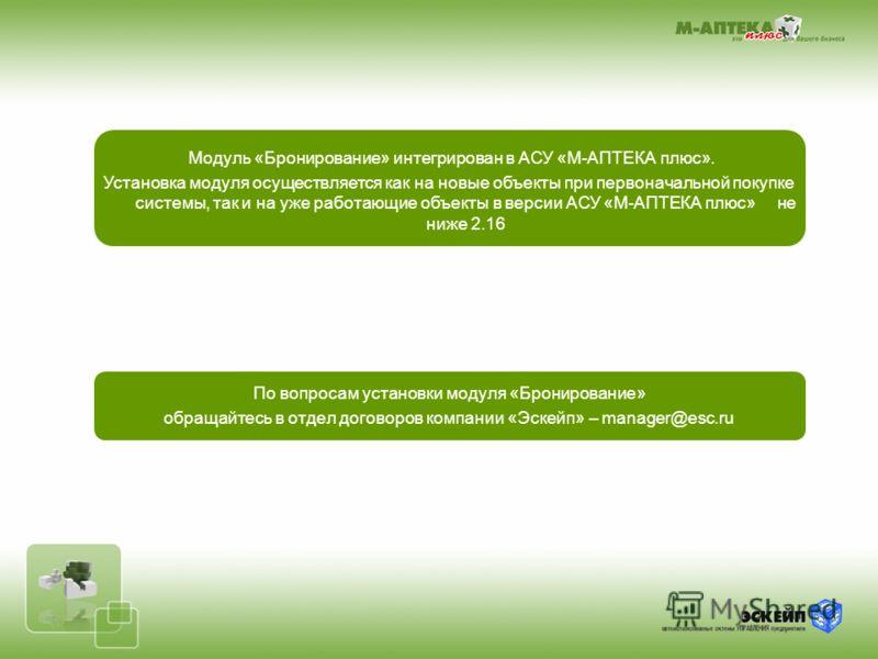 Модуль «Бронирование» интегрирован в АСУ «М-АПТЕКА плюс». Установка модуля осуществляется как на новые объекты при первоначальной покупке системы, так и на уже работающие объекты в версии АСУ «М-АПТЕКА плюс» не ниже 2.16 По вопросам установки модуля