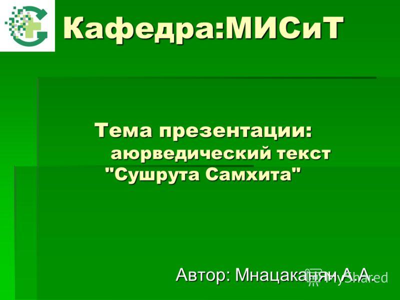 Кафедра:МИСиТ Тема презентации: аюрведический текст Сушрута Самхита Автор: Мнацаканян А.А.