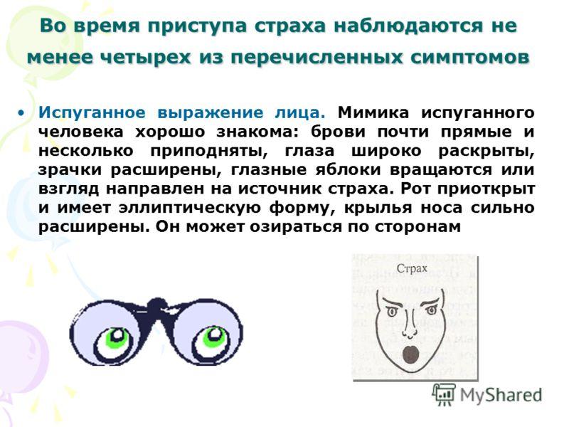 Во время приступа страха наблюдаются не менее четырех из перечисленных симптомов Испуганное выражение лица. Мимика испуганного человека хорошо знакома: брови почти прямые и несколько приподняты, глаза широко раскрыты, зрачки расширены, глазные яблоки