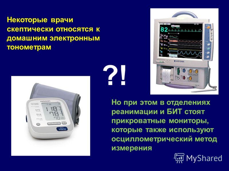 Некоторые врачи скептически относятся к домашним электронным тонометрам Но при этом в отделениях реанимации и БИТ стоят прикроватные мониторы, которые также используют осциллометрический метод измерения ?!
