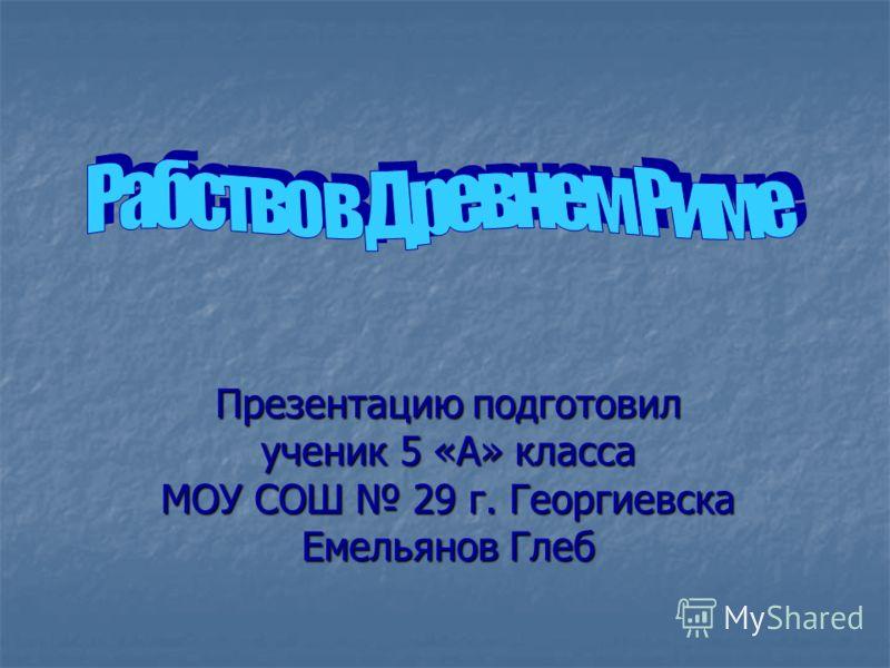 Презентацию подготовил ученик 5 «А» класса МОУ СОШ 29 г. Георгиевска Емельянов Глеб