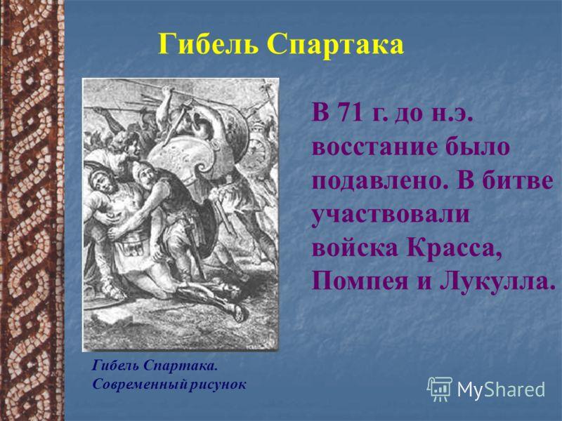Гибель Спартака Гибель Спартака. Современный рисунок В 71 г. до н.э. восстание было подавлено. В битве участвовали войска Красса, Помпея и Лукулла.