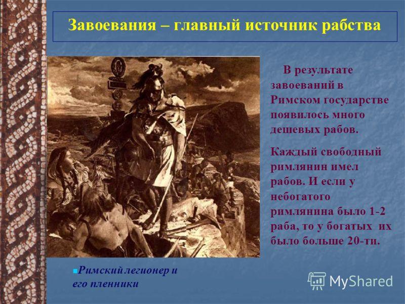 Завоевания – главный источник рабства Римский легионер и его пленники В результате завоеваний в Римском государстве появилось много дешевых рабов. Каждый свободный римлянин имел рабов. И если у небогатого римлянина было 1-2 раба, то у богатых их было