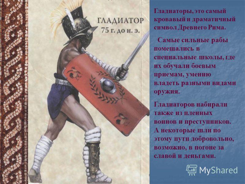 Гладиаторы, это самый кровавый и драматичный символ Древнего Рима. Самые сильные рабы помещались в специальные школы, где их обучали боевым приемам, умению владеть разными видами оружия. Гладиаторов набирали также из пленных воинов и преступников. А