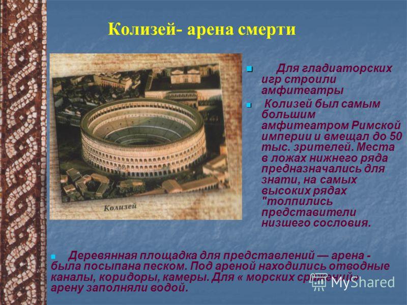 Колизей- арена смерти Для гладиаторских игр строили амфитеатры Колизей был самым большим амфитеатром Римской империи и вмещал до 50 тыс. зрителей. Места в ложах нижнего ряда предназначались для знати, на самых высоких рядах