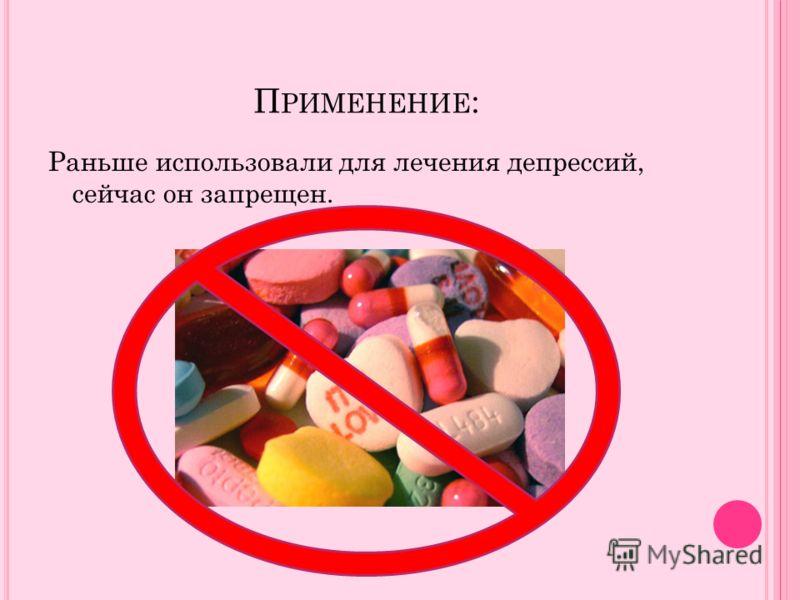 П РИМЕНЕНИЕ : Раньше использовали для лечения депрессий, сейчас он запрещен.