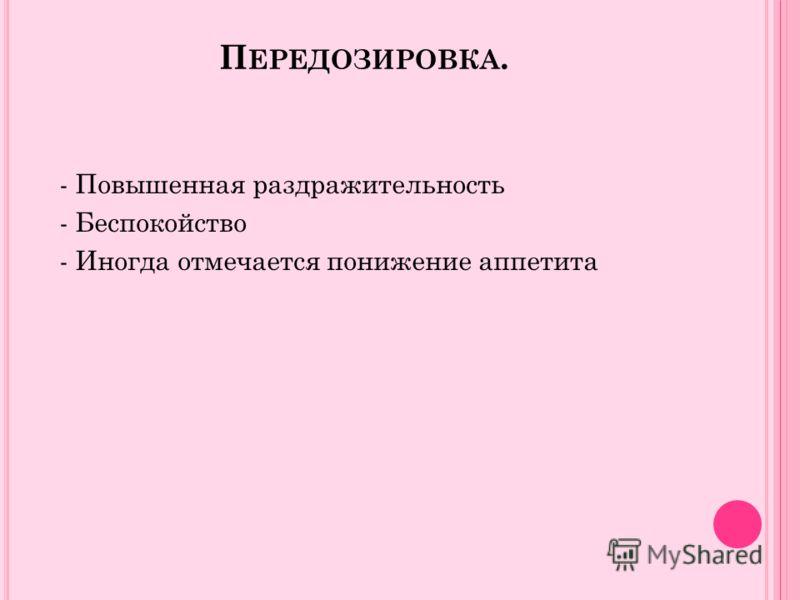 П ЕРЕДОЗИРОВКА. - Повышенная раздражительность - Беспокойство - Иногда отмечается понижение аппетита