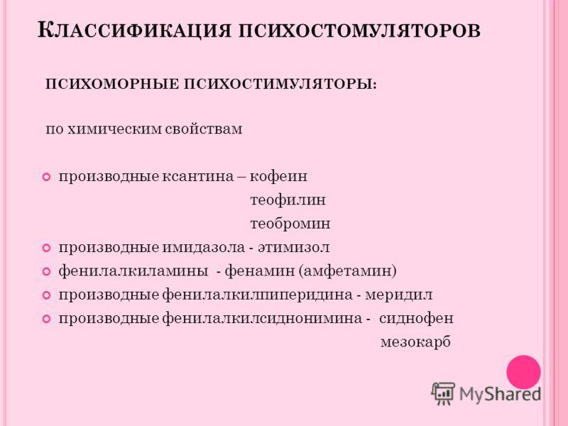 К ЛАССИФИКАЦИЯ ПСИХОСТОМУЛЯТОРОВ ПСИХОМОРНЫЕ ПСИХОСТИМУЛЯТОРЫ: по химическим свойствам производные ксантина – кофеин теофилин теобромин производные имидазола - этимизол фенилалкиламины - фенамин (амфетамин) производные фенилалкилпиперидина - меридил