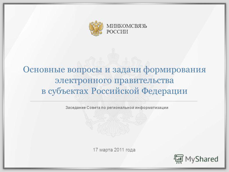 Основные вопросы и задачи формирования электронного правительства в субъектах Российской Федерации Заседание Совета по региональной информатизации 17 марта 2011 года МИНКОМСВЯЗЬ РОССИИ