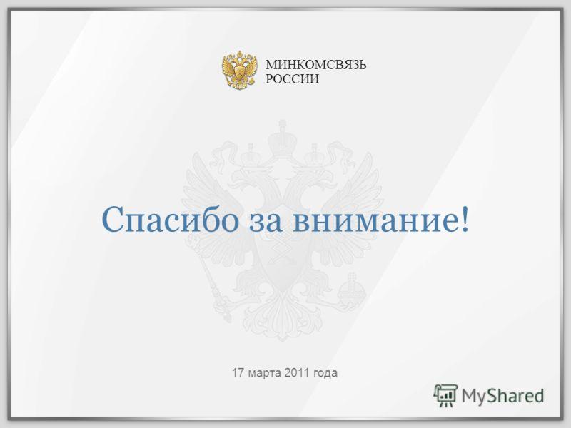 Спасибо за внимание! 17 марта 2011 года МИНКОМСВЯЗЬ РОССИИ