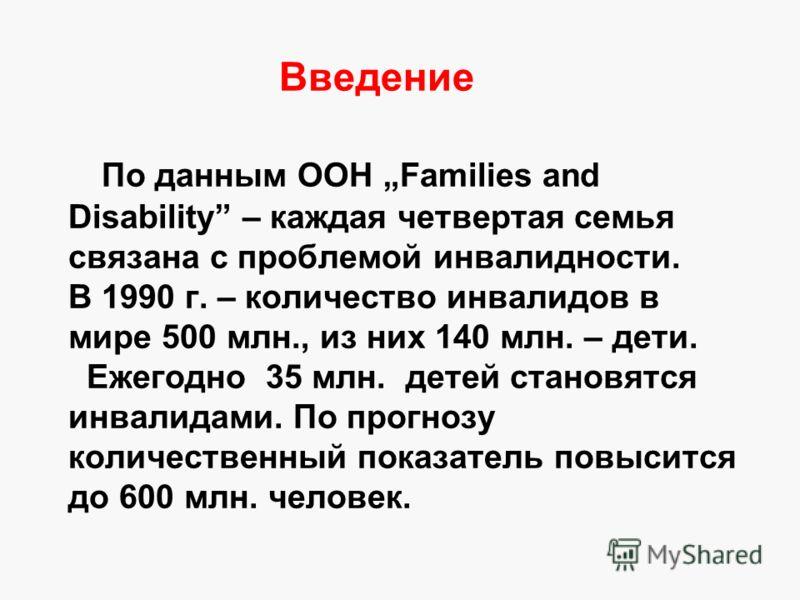Введение По данным ООН Families and Disability – каждая четвертая семья связана с проблемой инвалидности. В 1990 г. – количество инвалидов в мире 500 млн., из них 140 млн. – дети. Ежегодно 35 млн. детей становятся инвалидами. По прогнозу количественн