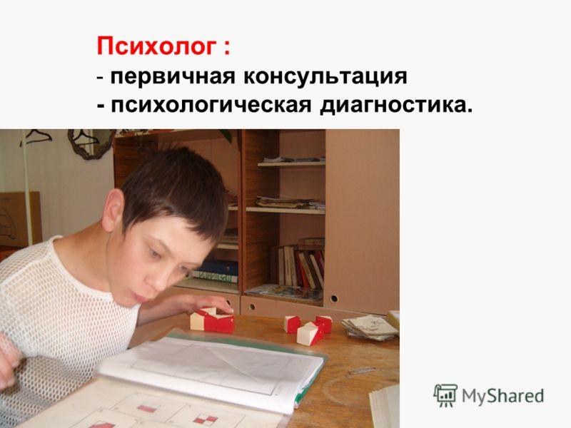 Психолог : - первичная консультация - психологическая диагностика.