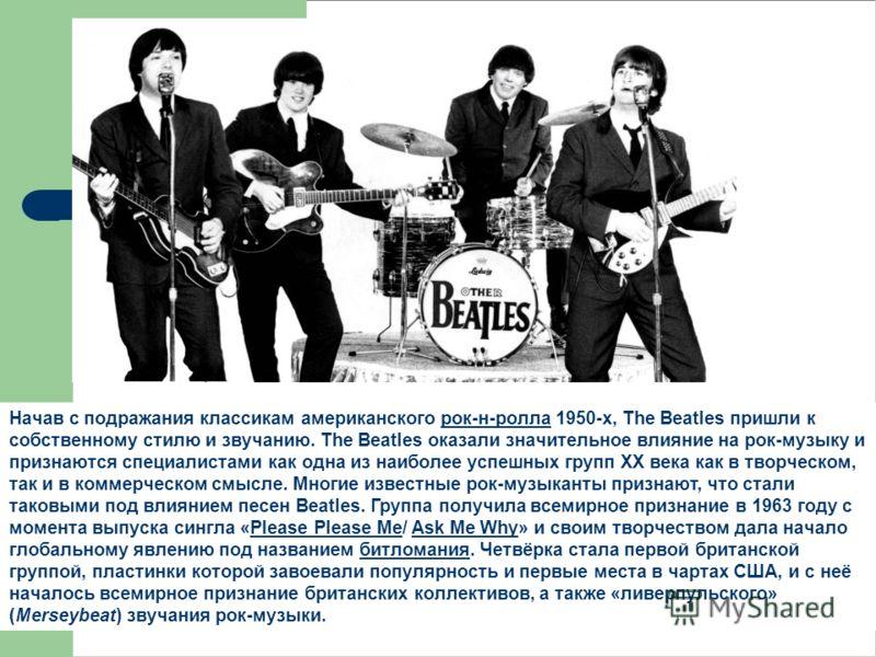 Начав с подражания классикам американского рок-н-ролла 1950-х, The Beatles пришли к собственному стилю и звучанию. The Beatles оказали значительное влияние на рок-музыку и признаются специалистами как одна из наиболее успешных групп XX века как в тво