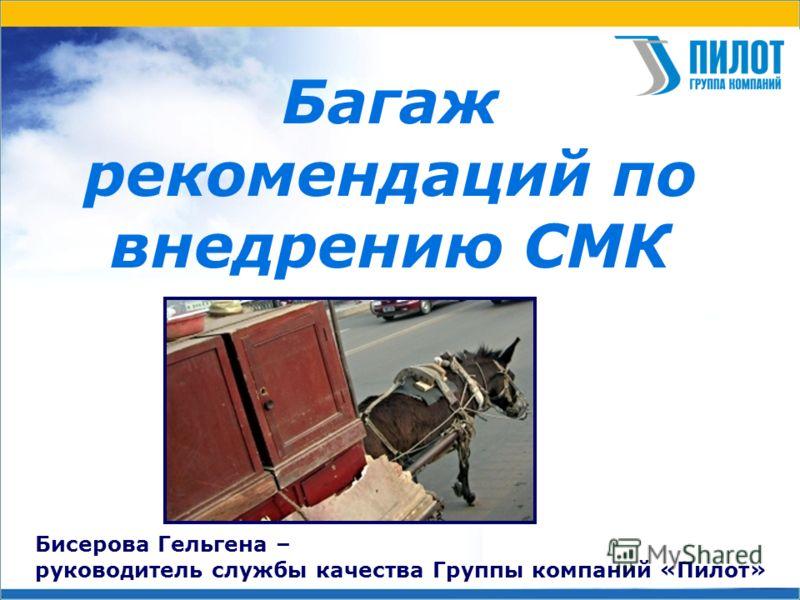 Багаж рекомендаций по внедрению СМК Бисерова Гельгена – руководитель службы качества Группы компаний «Пилот»