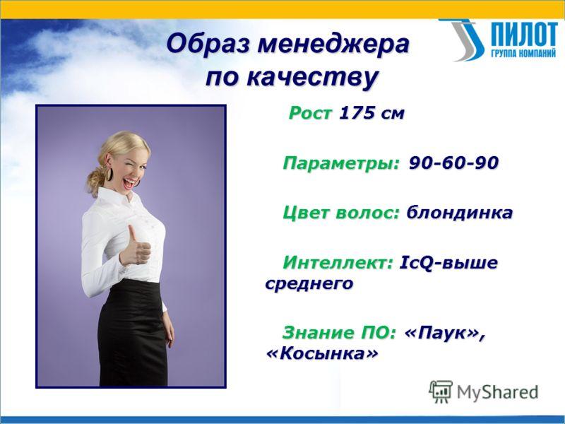 Образ менеджера по качеству Рост 175 см Рост 175 см Параметры: 90-60-90 Параметры: 90-60-90 Цвет волос: блондинка Цвет волос: блондинка Интеллект: IсQ-выше среднего Интеллект: IсQ-выше среднего Знание ПО: «Паук», «Косынка» Знание ПО: «Паук», «Косынка