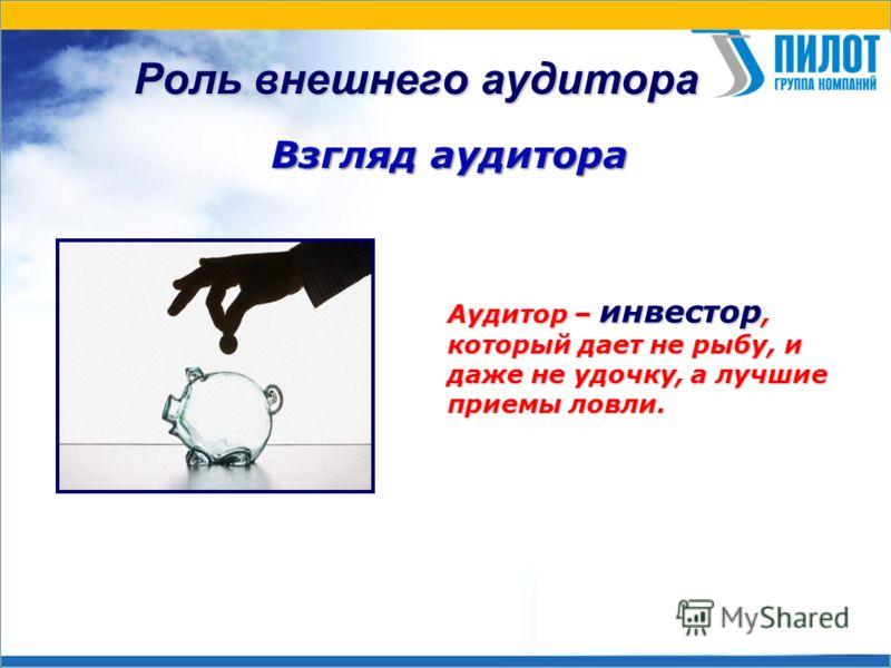 Роль внешнего аудитора Взгляд аудитора Аудитор – инвестор, который дает не рыбу, и даже не удочку, а лучшие приемы ловли.