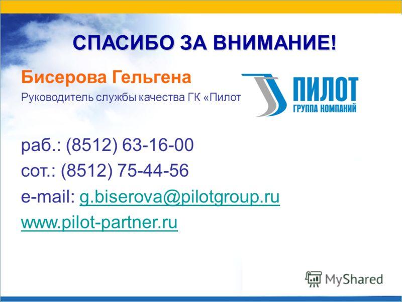 СПАСИБО ЗА ВНИМАНИЕ! Бисерова Гельгена Руководитель службы качества ГК «Пилот» раб.: (8512) 63-16-00 сот.: (8512) 75-44-56 e-mail: g.biserova@pilotgroup.rug.biserova@pilotgroup.ru www.pilot-partner.ru