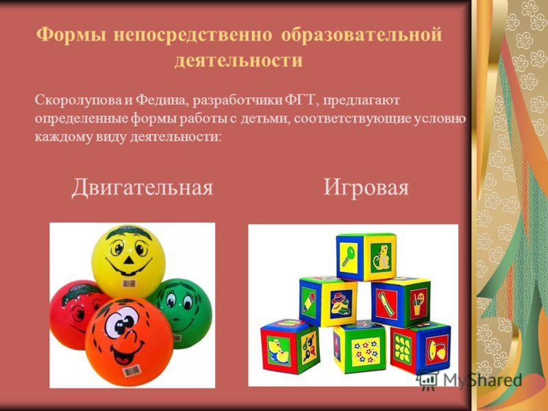 Формы непосредственно образовательной деятельности Скоролупова и Федина, разработчики ФГТ, предлагают определенные формы работы с детьми, соответствующие условно каждому виду деятельности: Двигательная Игровая