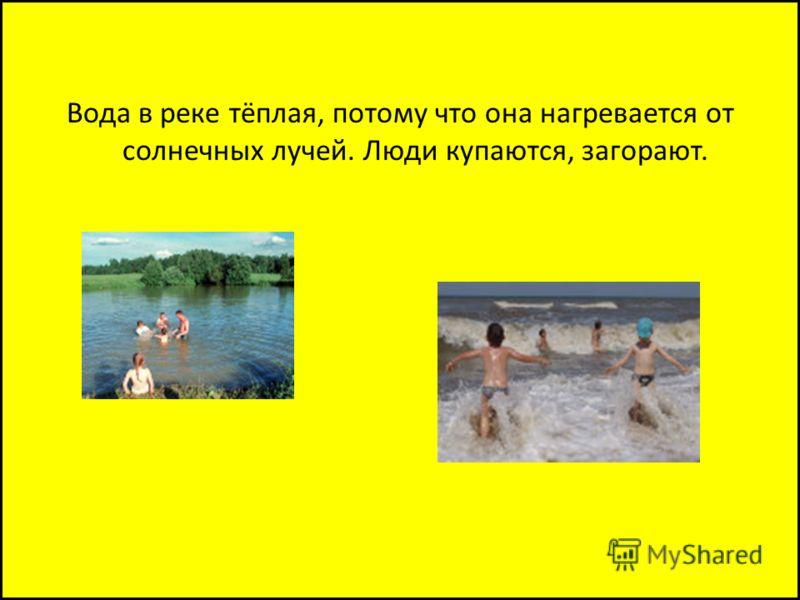 Вода в реке тёплая, потому что она нагревается от солнечных лучей. Люди купаются, загорают.
