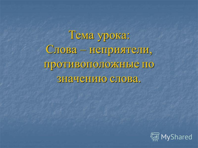 Тема урока: Слова – неприятели, противоположные по значению слова.