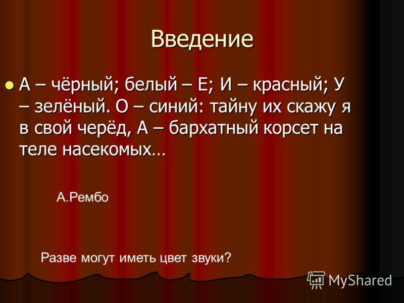 Введение А – чёрный; белый – Е; И – красный; У – зелёный. О – синий: тайну их скажу я в свой черёд, А – бархатный корсет на теле насекомых… А – чёрный; белый – Е; И – красный; У – зелёный. О – синий: тайну их скажу я в свой черёд, А – бархатный корсе