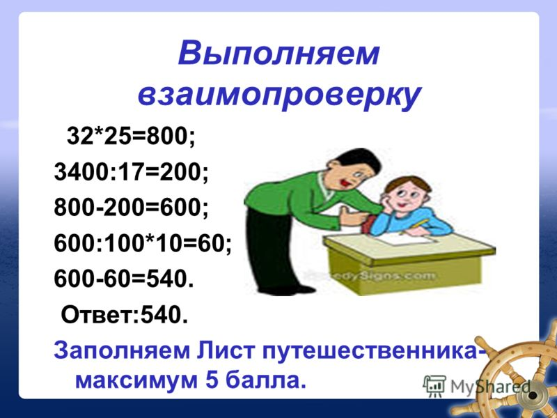 Выполняем взаимопроверку Выполняем взаимопроверку 32*25=800; 3400:17=200; 800-200=600; 600:100*10=60; 600-60=540. Ответ:540. Заполняем Лист путешественника- максимум 5 балла. 32*25=800; 3400:17=200; 800-200=600; 600:100*10=60; 600-60=540. Ответ:540.