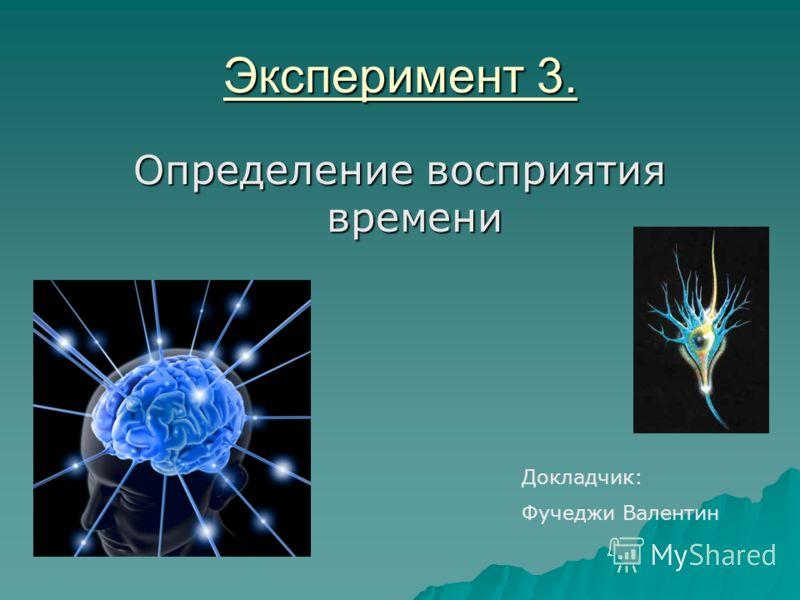 Эксперимент 3. Определение восприятия времени Докладчик: Фучеджи Валентин