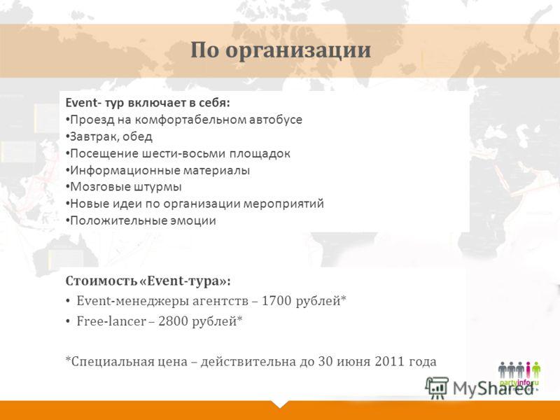По организации Стоимость «Event-тура»: Event-менеджеры агентств – 1700 рублей* Free-lancer – 2800 рублей* *Специальная цена – действительна до 30 июня 2011 года Event- тур включает в себя: Проезд на комфортабельном автобусе Завтрак, обед Посещение ше