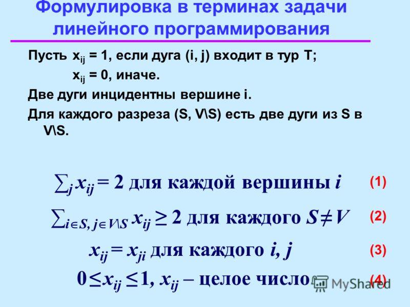Формулировка в терминах задачи линейного программирования Пустьx ij = 1, если дуга (i, j) входит в тур T; x ij = 0, иначе. Две дуги инцидентны вершине i. Для каждого разреза (S, V\S) есть две дуги из S в V\S. (1) j x ij = 2 для каждой вершины i (3) x