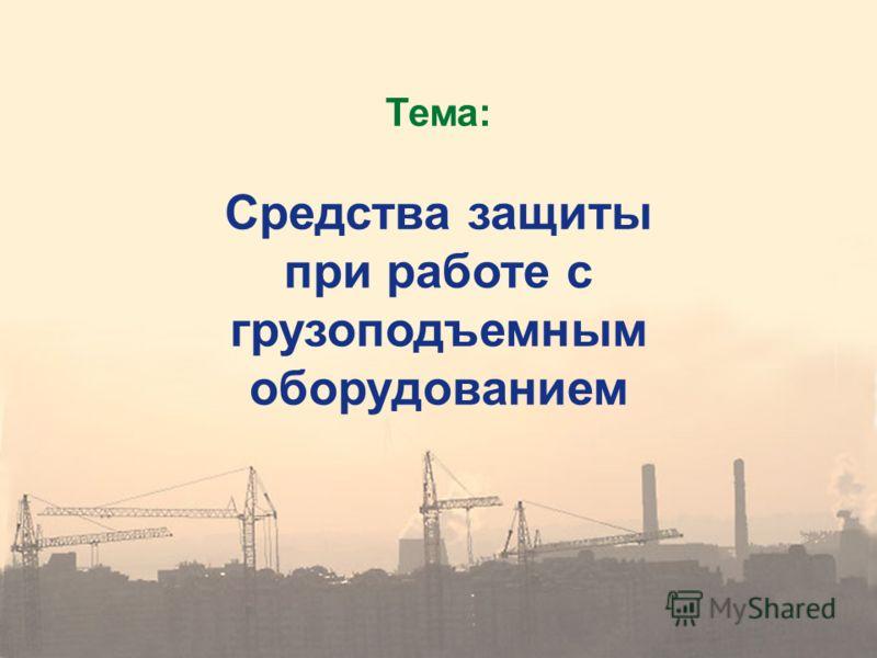 Тема: Средства защиты при работе с грузоподъемным оборудованием