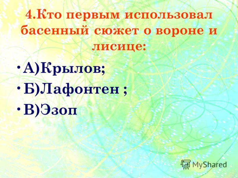 4.Кто первым использовал басенный сюжет о вороне и лисице: А )Крылов; Б )Лафонтен ; В )Эзоп