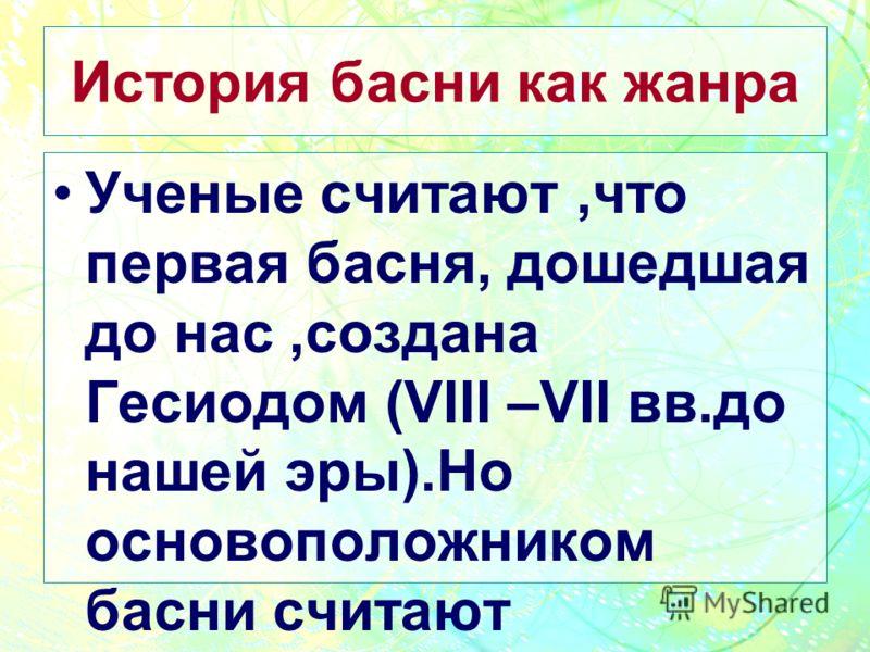 История басни как жанра Ученые считают,что первая басня, дошедшая до нас,создана Гесиодом (VIII –VII вв.до нашей эры).Но основоположником басни считают легендарного Эзопа,жившего,как предполагают,в VI в.до нашей эры.
