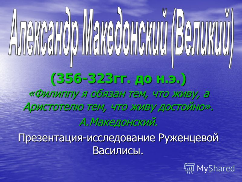 (356-323гг. до н.э.) «Филиппу я обязан тем, что живу, а Аристотелю тем, что живу достойно». А.Македонский. Презентация-исследование Руженцевой Василисы.