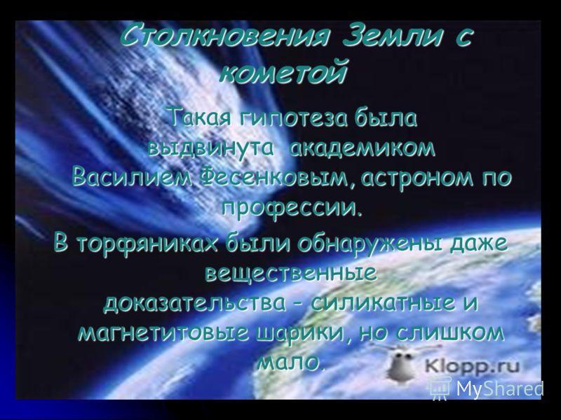 Столкновения Земли с кометой Столкновения Земли с кометой Такая гипотеза была выдвинута академиком Василием Фесенковым, астроном по профессии. Такая гипотеза была выдвинута академиком Василием Фесенковым, астроном по профессии. В торфяниках были обна
