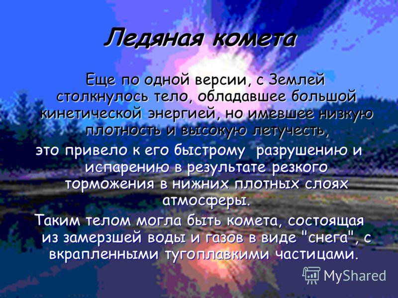 Ледяная комета Еще по одной версии, с Землей столкнулось тело, обладавшее большой кинетической энергией, но имевшее низкую плотность и высокую летучесть, Еще по одной версии, с Землей столкнулось тело, обладавшее большой кинетической энергией, но име