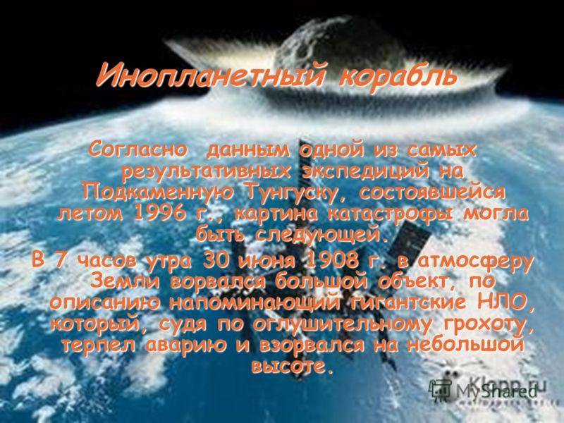 Инопланетный корабль Согласно данным одной из самых результативных экспедиций на Подкаменную Тунгуску, состоявшейся летом 1996 г., картина катастрофы могла быть следующей. В 7 часов утра 30 июня 1908 г. в атмосферу Земли ворвался большой объект, по о